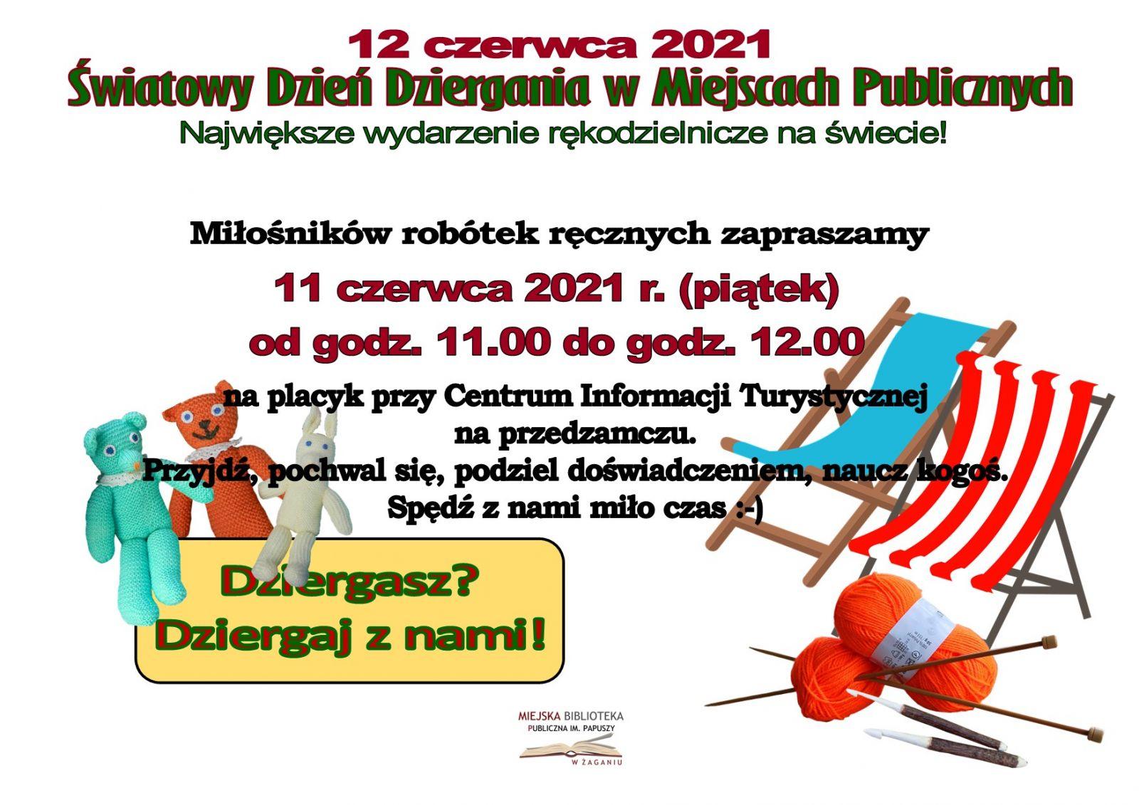Plakat - zaproszenie. Na białym tle od góry czerwono-zielony tekst: 12 czerwca 2021 Światowy Dzień Dziergania w Miejscach Publicznych. Największe wydarzenie rękodzielnicze na świecie. Miłośników robótek ręcznych zapraszamy jedenastego czerwca 2021 roku (piątek) od godz. 11.00 do godziny 12.00 na placyk przy Centrum Informacji Turystycznej na przedzamczu. Przyjdź, pochwal się, podziel doświadczeniem, naucz kogoś. Spędź z nami miło czas. Poniżej z lewej na żółtym polu  tekst Dziergasz? Dziergaj z nami. Na samym dole logo Biblioteki.  Plakat-zaproszenie dekorowany grafiką przedstawiającą ręczne robótki, szydełka, leżaki i motek włóczki.